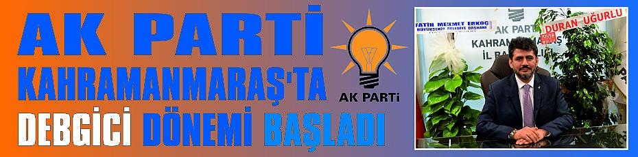 AK PARTİ KAHRAMANMARAŞ'TA DEBGİCİ DÖNEMİ BAŞLADI.